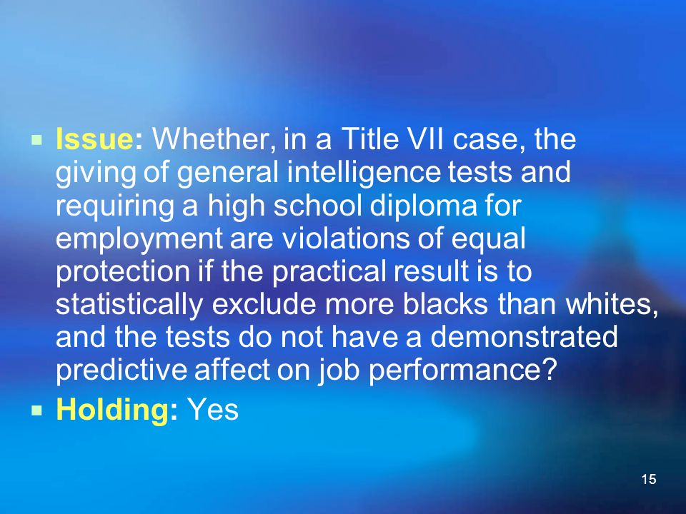 15  Issue: Whether, in a Title VII case, the giving of general intelligence tests and requiring a high school diploma for employment are violations o