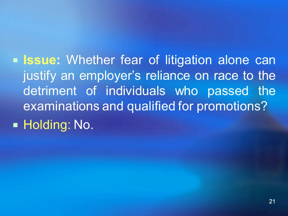 21  Issue: Whether fear of litigation alone can justify an employer's reliance on race to the detriment of individuals who passed the examinations an