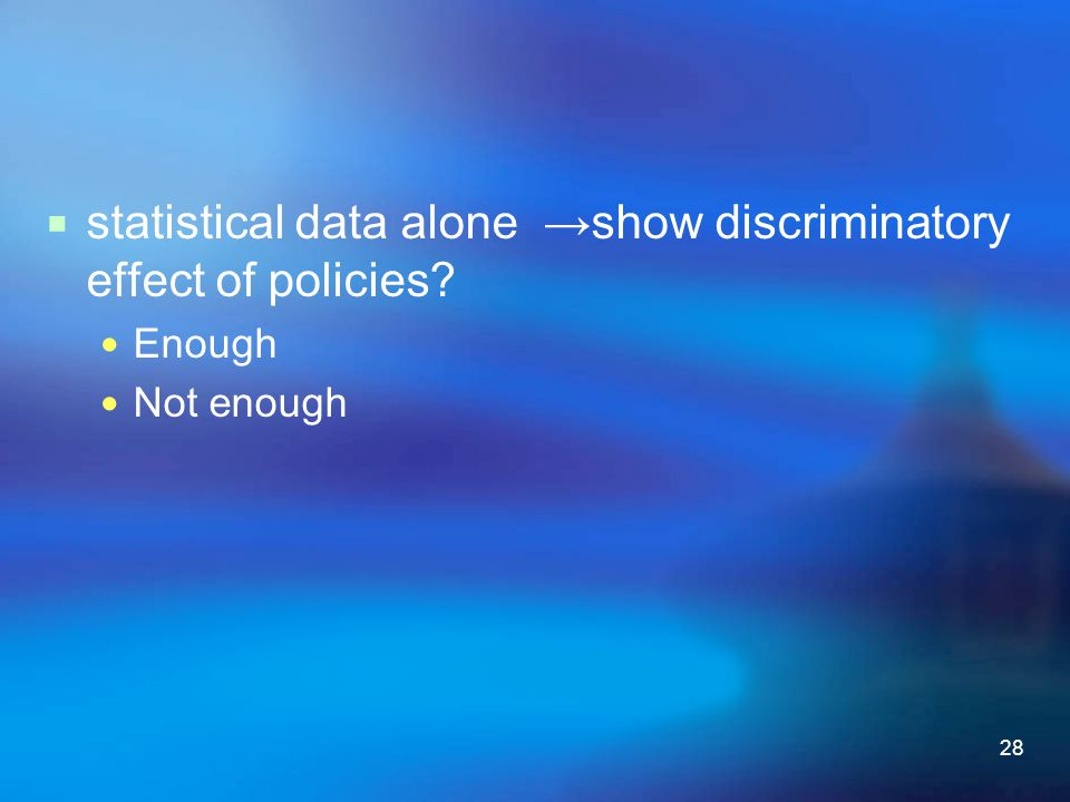 28  statistical data alone →show discriminatory effect of policies? Enough Not enough