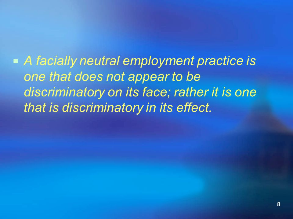 8  A facially neutral employment practice is one that does not appear to be discriminatory on its face; rather it is one that is discriminatory in it