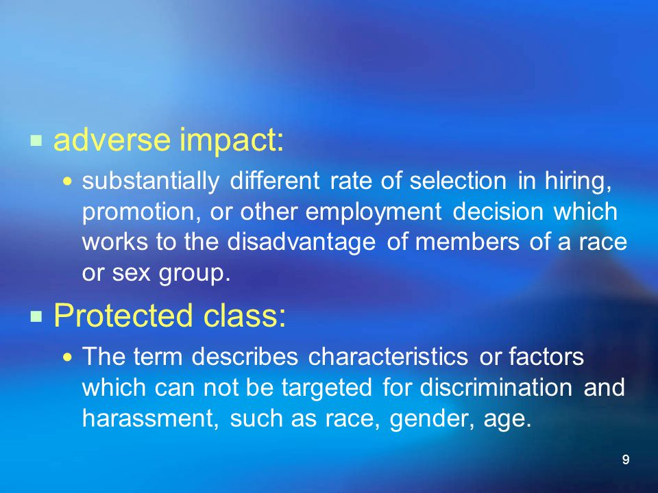 9  adverse impact: substantially different rate of selection in hiring, promotion, or other employment decision which works to the disadvantage of me
