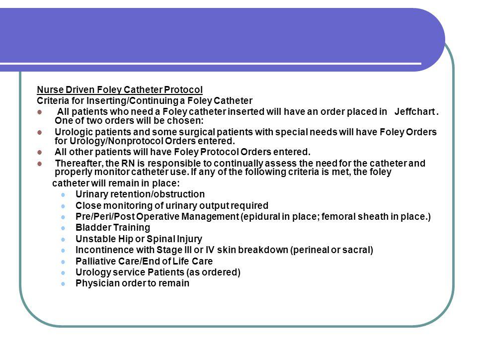 Nurse Driven Foley Catheter Protocol Criteria for Inserting/Continuing a Foley Catheter All patients who need a Foley catheter inserted will have an o