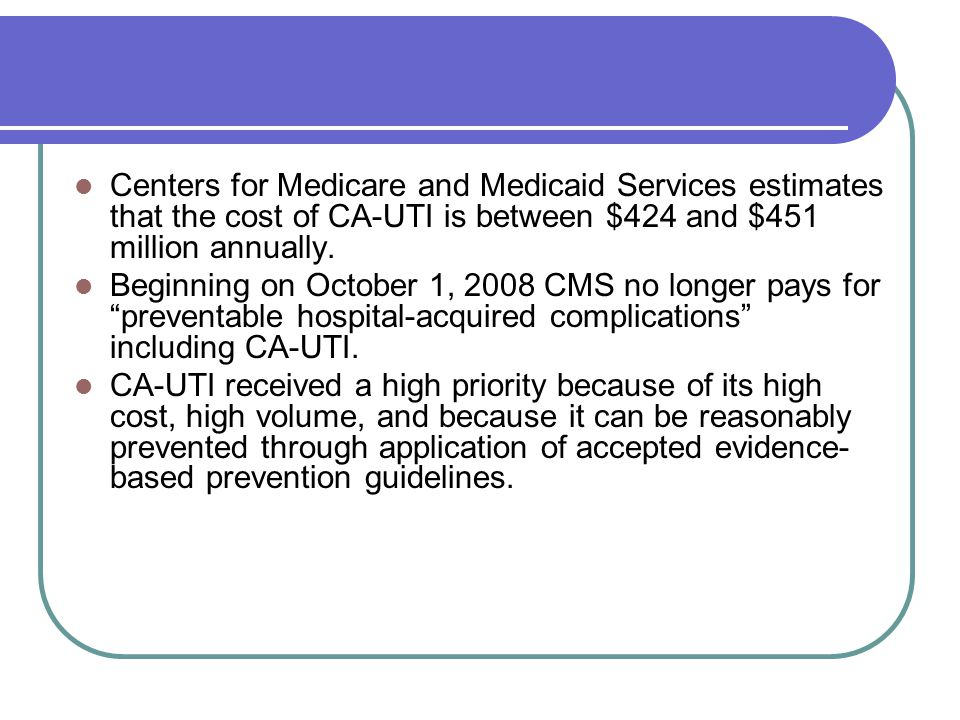 Centers for Medicare and Medicaid Services estimates that the cost of CA-UTI is between $424 and $451 million annually. Beginning on October 1, 2008 C