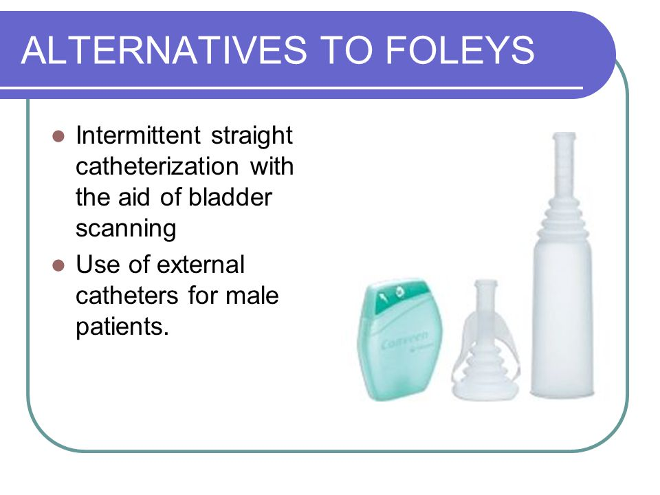 ALTERNATIVES TO FOLEYS Intermittent straight catheterization with the aid of bladder scanning Use of external catheters for male patients.