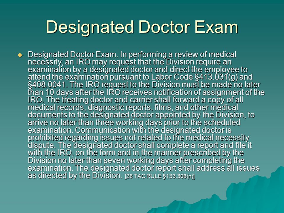 Designated Doctor Exam  Designated Doctor Exam. In performing a review of medical necessity, an IRO may request that the Division require an examinat