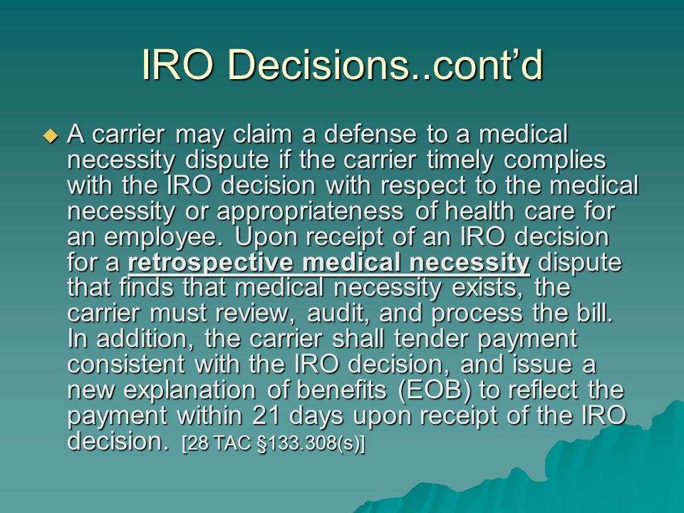 IRO Decisions..cont'd  A carrier may claim a defense to a medical necessity dispute if the carrier timely complies with the IRO decision with respect to the medical necessity or appropriateness of health care for an employee.
