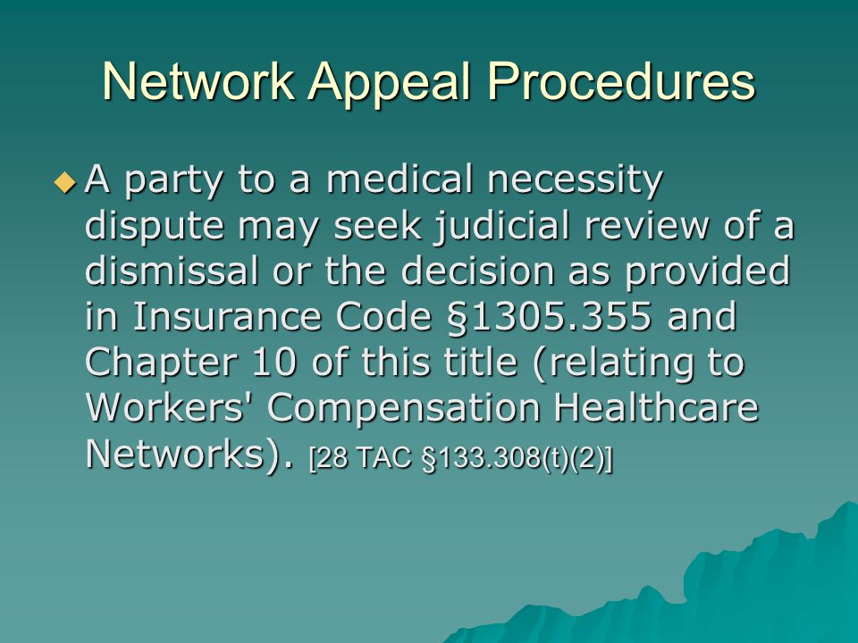 Network Appeal Procedures  A party to a medical necessity dispute may seek judicial review of a dismissal or the decision as provided in Insurance Code §1305.355 and Chapter 10 of this title (relating to Workers Compensation Healthcare Networks).
