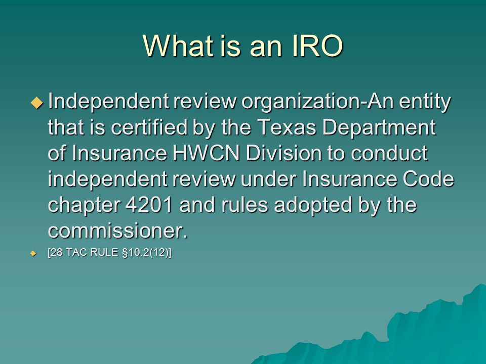 What is an IRO  Independent review organization-An entity that is certified by the Texas Department of Insurance HWCN Division to conduct independent review under Insurance Code chapter 4201 and rules adopted by the commissioner.