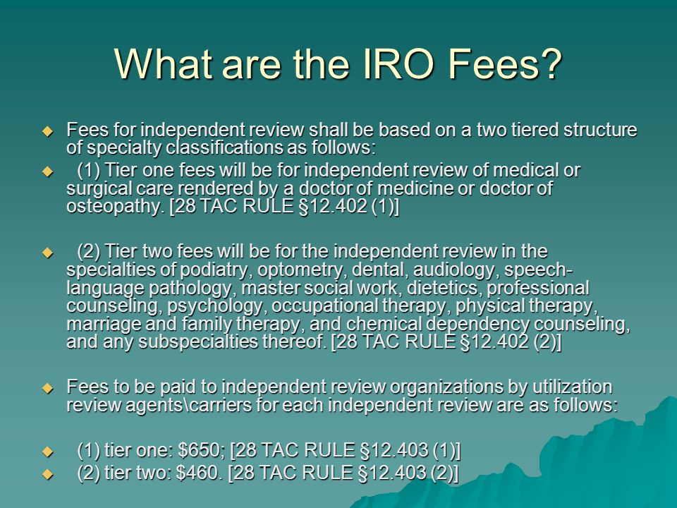 What are the IRO Fees?  Fees for independent review shall be based on a two tiered structure of specialty classifications as follows:  (1) Tier one