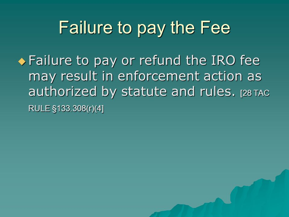Failure to pay the Fee  Failure to pay or refund the IRO fee may result in enforcement action as authorized by statute and rules. [28 TAC RULE §133.3