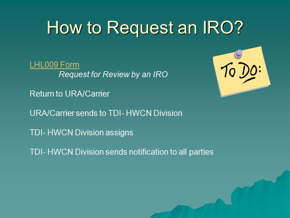 How to Request an IRO? LHL009 Form Request for Review by an IRO Return to URA/Carrier URA/Carrier sends to TDI- HWCN Division TDI- HWCN Division assig