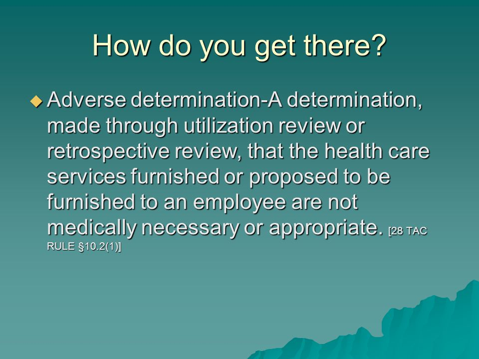 How do you get there?  Adverse determination-A determination, made through utilization review or retrospective review, that the health care services