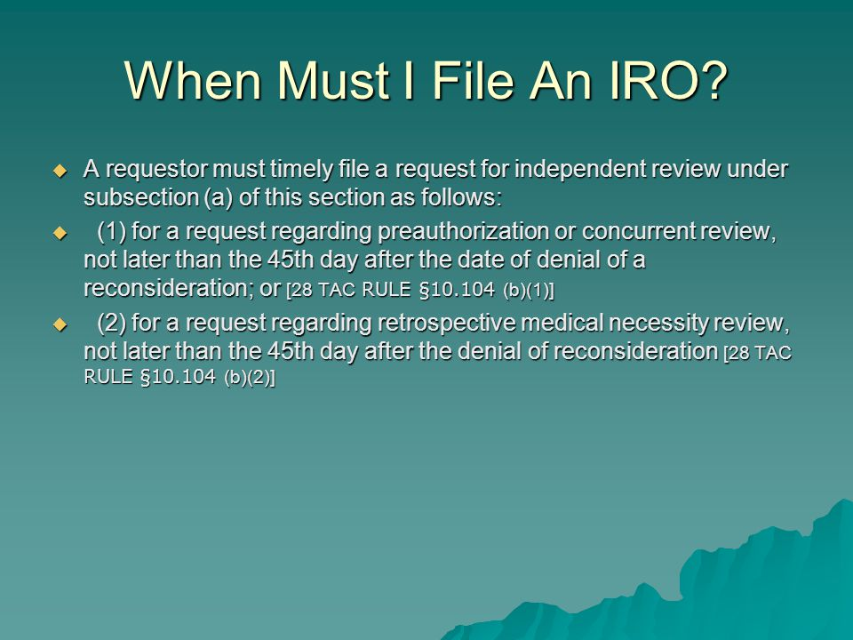 When Must I File An IRO?  A requestor must timely file a request for independent review under subsection (a) of this section as follows:  (1) for a