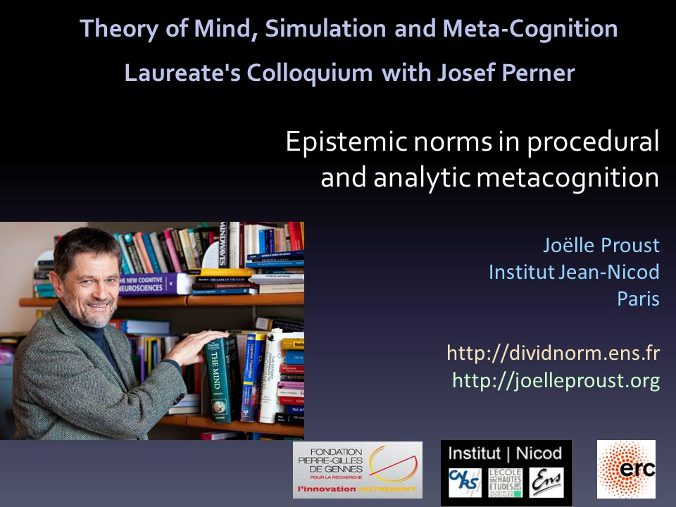 Epistemic norms in procedural and analytic metacognition Joëlle Proust Institut Jean-Nicod Paris http://dividnorm.ens.fr http://joelleproust.org Theory of Mind, Simulation and Meta-Cognition Laureate s Colloquium with Josef Perner