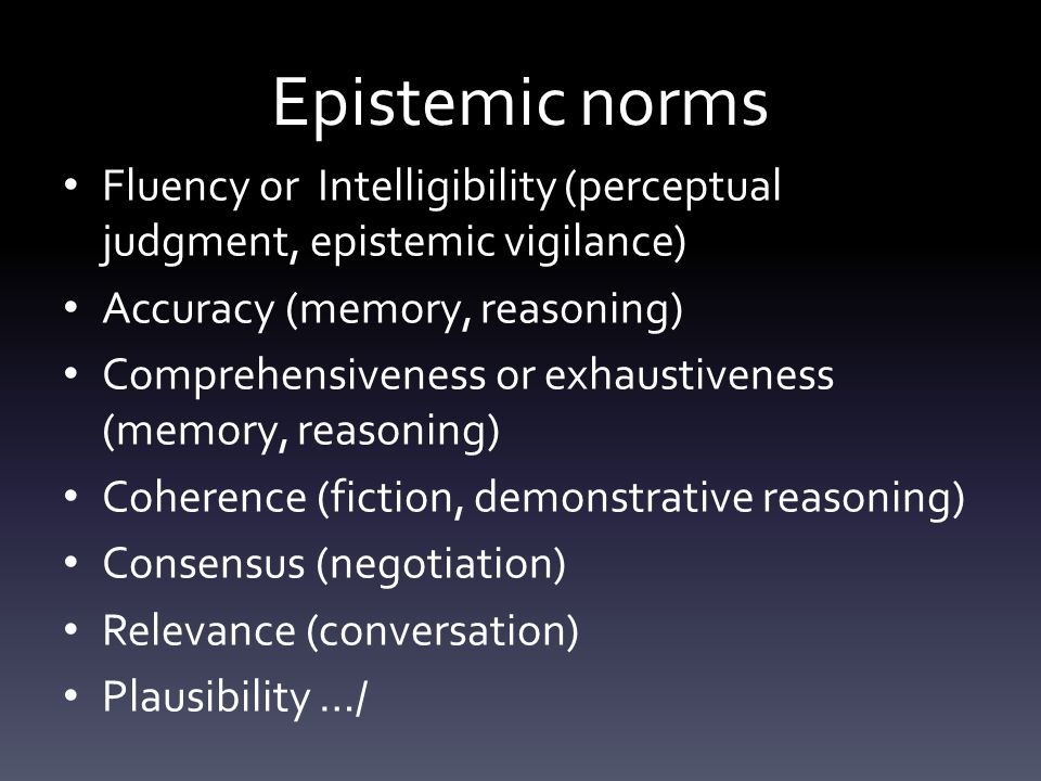 Epistemic norms Fluency or Intelligibility (perceptual judgment, epistemic vigilance) Accuracy (memory, reasoning) Comprehensiveness or exhaustiveness (memory, reasoning) Coherence (fiction, demonstrative reasoning) Consensus (negotiation) Relevance (conversation) Plausibility …/