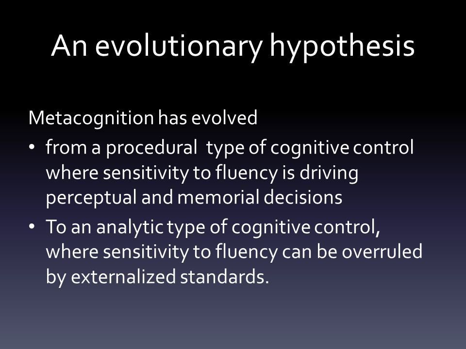 An evolutionary hypothesis Metacognition has evolved from a procedural type of cognitive control where sensitivity to fluency is driving perceptual and memorial decisions To an analytic type of cognitive control, where sensitivity to fluency can be overruled by externalized standards.