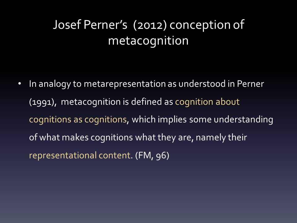 Josef Perner's (2012) conception of metacognition In analogy to metarepresentation as understood in Perner (1991), metacognition is defined as cognition about cognitions as cognitions, which implies some understanding of what makes cognitions what they are, namely their representational content.