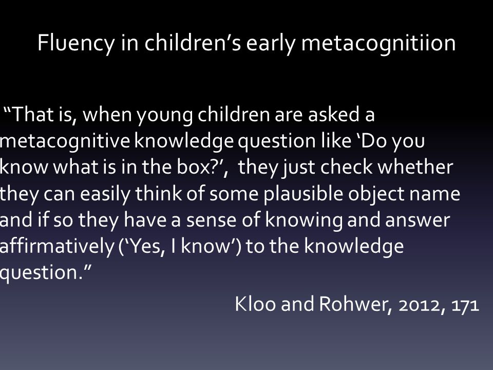 Fluency in children's early metacognitiion That is, when young children are asked a metacognitive knowledge question like 'Do you know what is in the box ', they just check whether they can easily think of some plausible object name and if so they have a sense of knowing and answer affirmatively ('Yes, I know') to the knowledge question. Kloo and Rohwer, 2012, 171