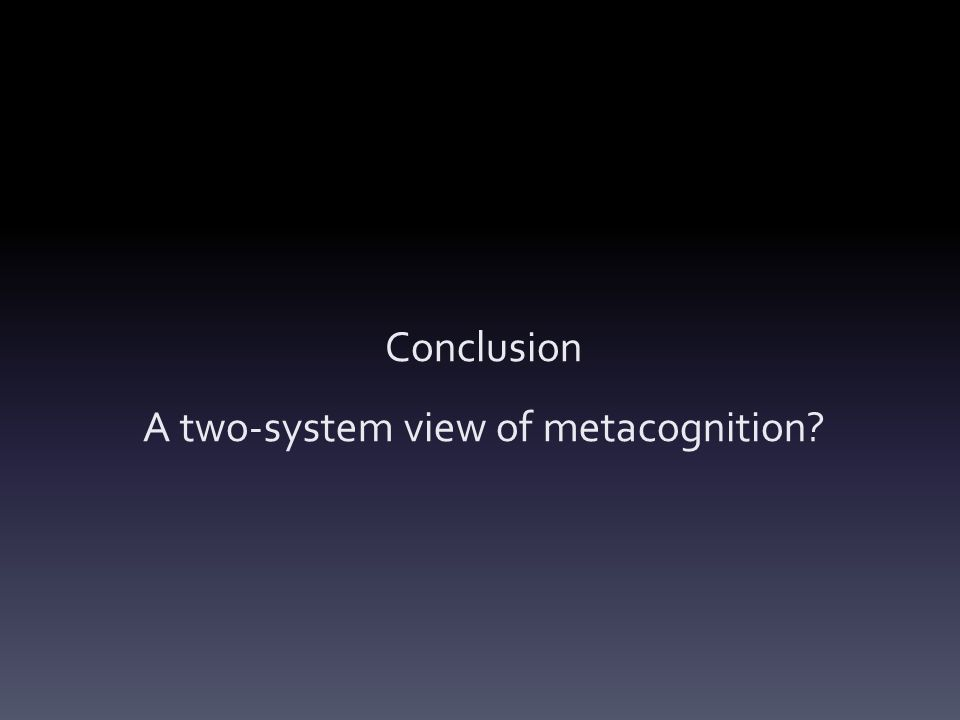 Conclusion A two-system view of metacognition