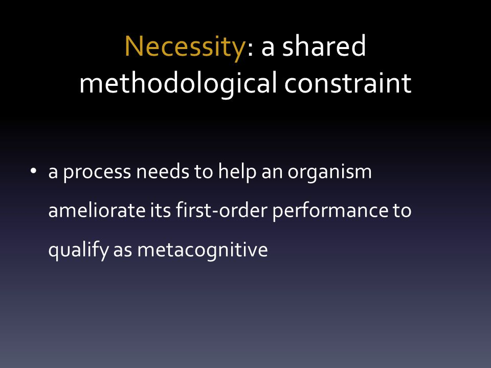 Necessity: a shared methodological constraint a process needs to help an organism ameliorate its first-order performance to qualify as metacognitive