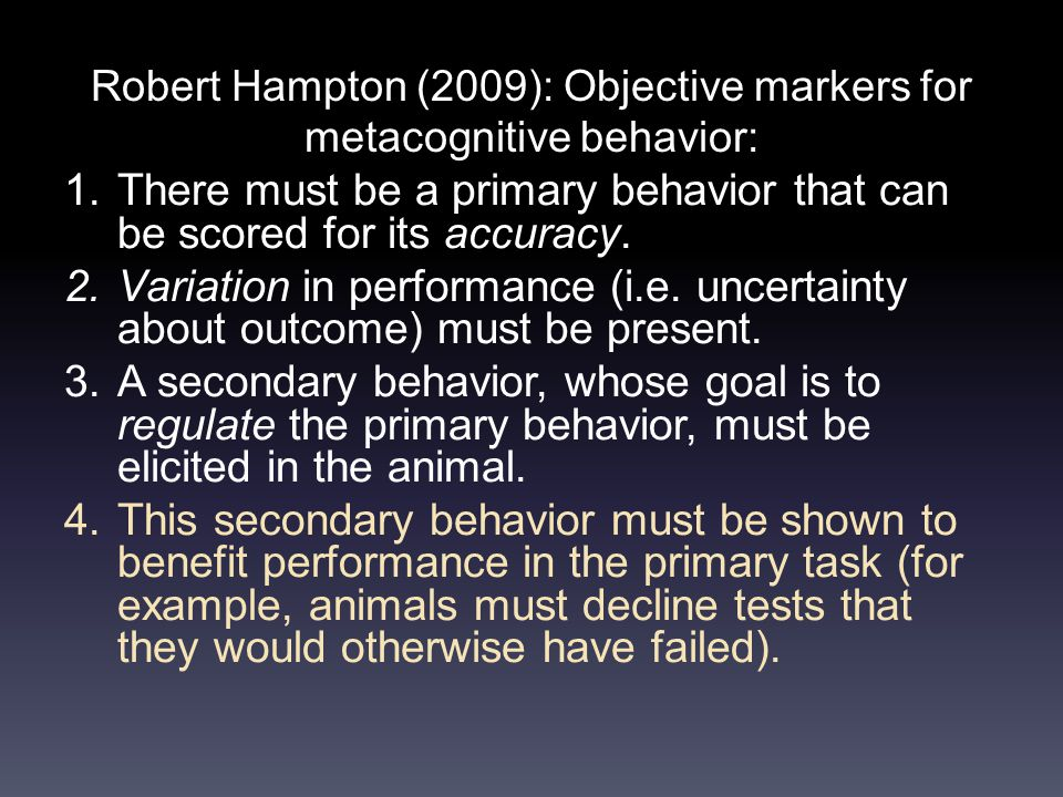 Robert Hampton (2009): Objective markers for metacognitive behavior: 1.There must be a primary behavior that can be scored for its accuracy.