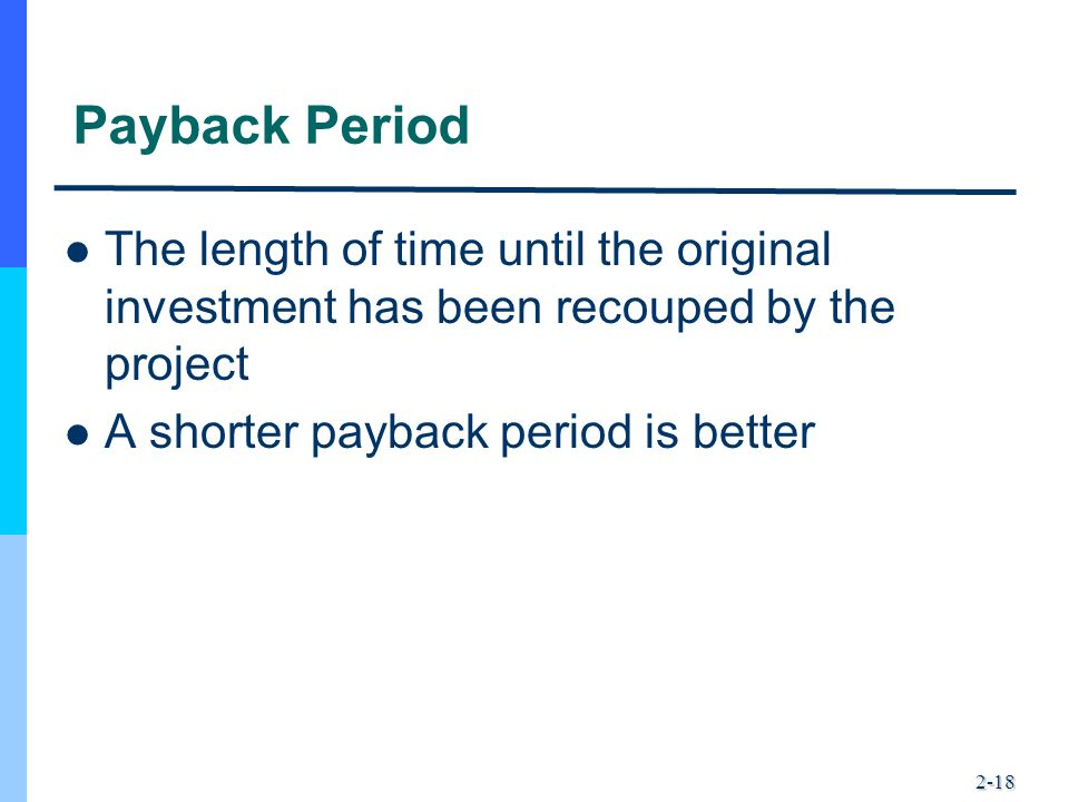 2-18 Payback Period The length of time until the original investment has been recouped by the project A shorter payback period is better
