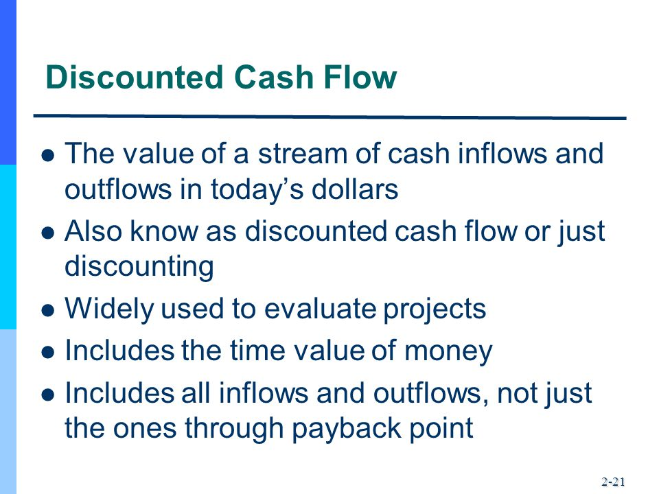 2-21 Discounted Cash Flow The value of a stream of cash inflows and outflows in today's dollars Also know as discounted cash flow or just discounting