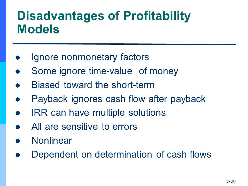 2-29 Disadvantages of Profitability Models Ignore nonmonetary factors Some ignore time-value of money Biased toward the short-term Payback ignores cas