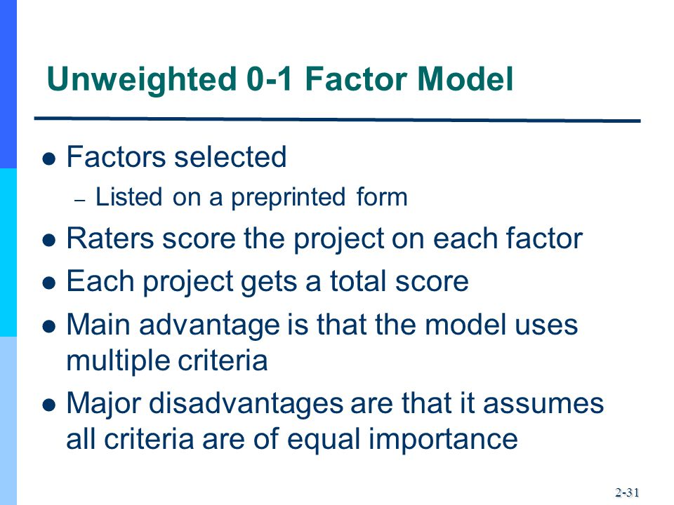 2-31 Unweighted 0-1 Factor Model Factors selected – Listed on a preprinted form Raters score the project on each factor Each project gets a total scor