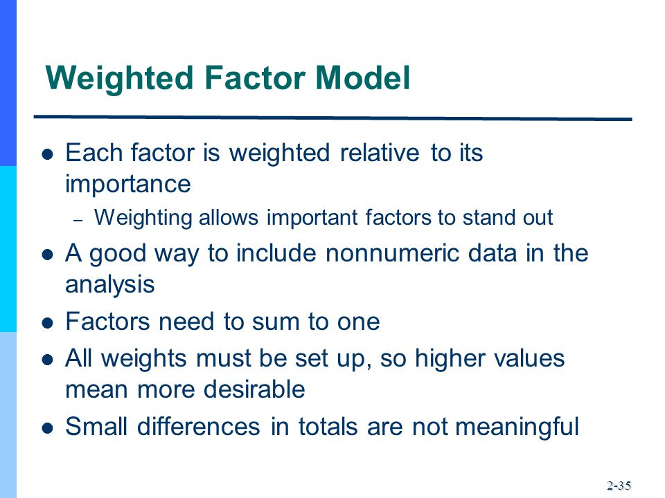2-35 Weighted Factor Model Each factor is weighted relative to its importance – Weighting allows important factors to stand out A good way to include