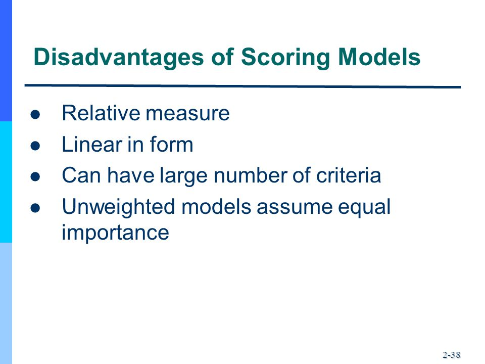2-38 Disadvantages of Scoring Models Relative measure Linear in form Can have large number of criteria Unweighted models assume equal importance