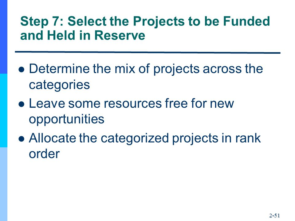 2-51 Step 7: Select the Projects to be Funded and Held in Reserve Determine the mix of projects across the categories Leave some resources free for ne