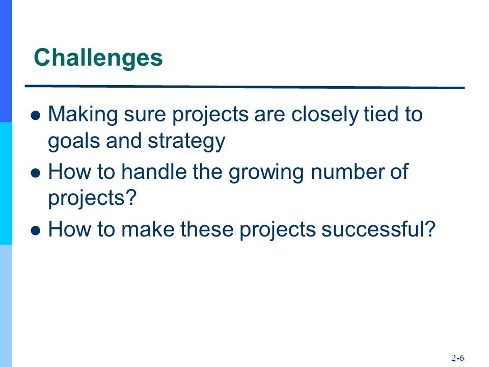 2-6 Challenges Making sure projects are closely tied to goals and strategy How to handle the growing number of projects? How to make these projects su