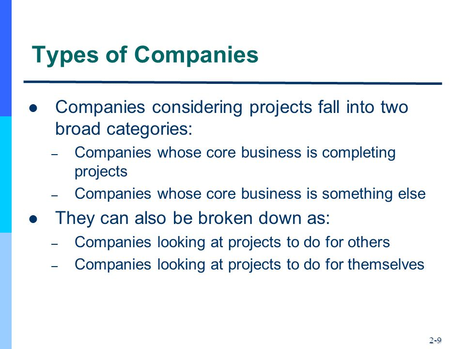 2-9 Types of Companies Companies considering projects fall into two broad categories: – Companies whose core business is completing projects – Compani
