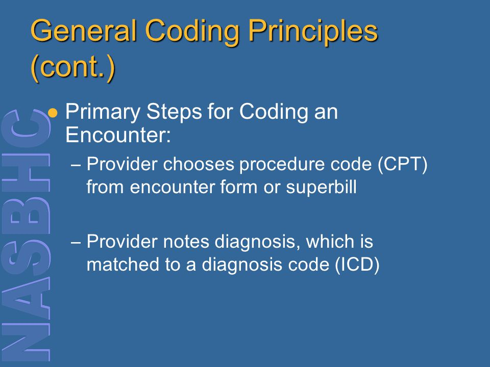 General Coding Principles (cont.) Primary Steps for Coding an Encounter: –Provider chooses procedure code (CPT) from encounter form or superbill –Provider notes diagnosis, which is matched to a diagnosis code (ICD)