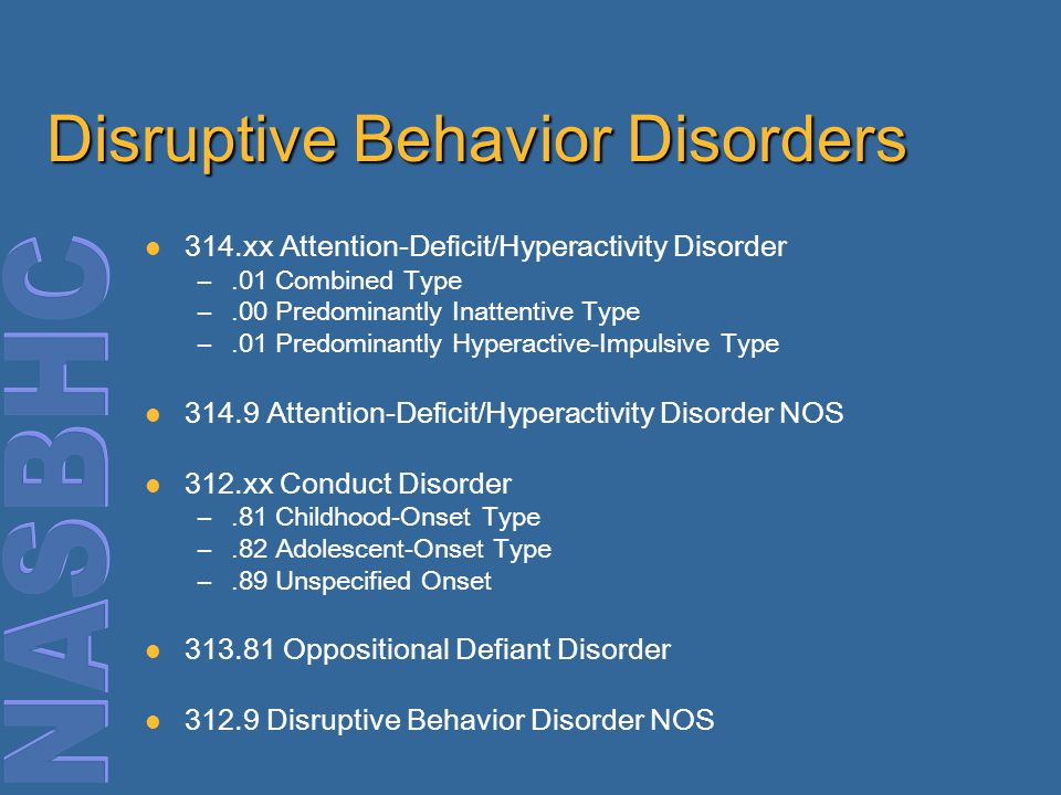 Disruptive Behavior Disorders 314.xx Attention-Deficit/Hyperactivity Disorder –.01 Combined Type –.00 Predominantly Inattentive Type –.01 Predominantly Hyperactive-Impulsive Type 314.9 Attention-Deficit/Hyperactivity Disorder NOS 312.xx Conduct Disorder –.81 Childhood-Onset Type –.82 Adolescent-Onset Type –.89 Unspecified Onset 313.81 Oppositional Defiant Disorder 312.9 Disruptive Behavior Disorder NOS