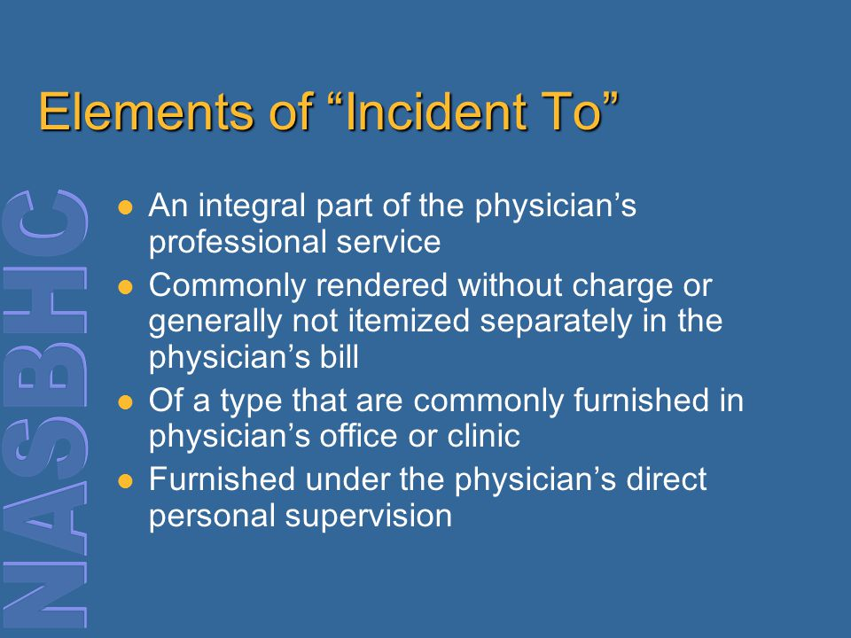 Elements of Incident To An integral part of the physician's professional service Commonly rendered without charge or generally not itemized separately in the physician's bill Of a type that are commonly furnished in physician's office or clinic Furnished under the physician's direct personal supervision