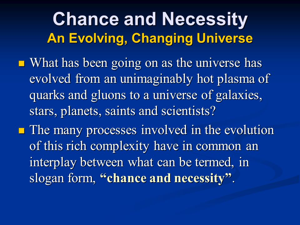 Chance and Necessity An Evolving, Changing Universe What has been going on as the universe has evolved from an unimaginably hot plasma of quarks and gluons to a universe of galaxies, stars, planets, saints and scientists.