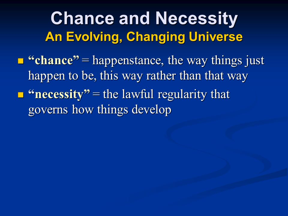 Chance and Necessity An Evolving, Changing Universe chance = happenstance, the way things just happen to be, this way rather than that way chance = happenstance, the way things just happen to be, this way rather than that way necessity = the lawful regularity that governs how things develop necessity = the lawful regularity that governs how things develop
