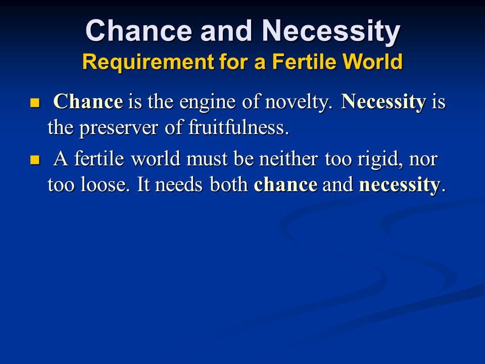 Chance and Necessity Requirement for a Fertile World Chance is the engine of novelty.