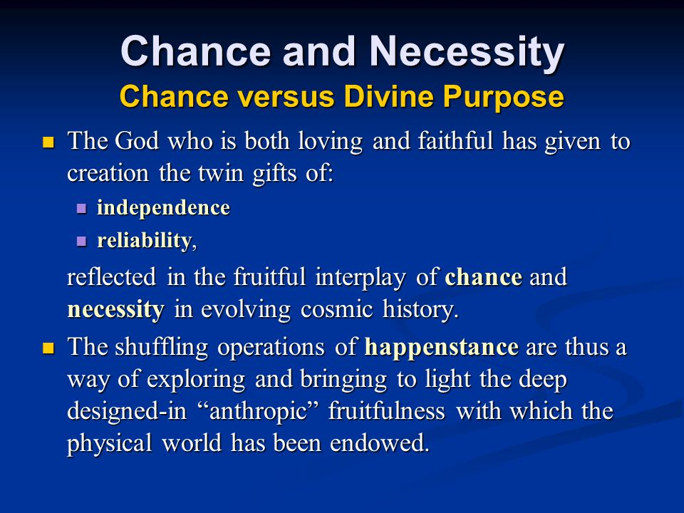 Chance and Necessity Chance versus Divine Purpose The God who is both loving and faithful has given to creation the twin gifts of: The God who is both loving and faithful has given to creation the twin gifts of: independence independence reliability, reliability, reflected in the fruitful interplay of chance and necessity in evolving cosmic history.