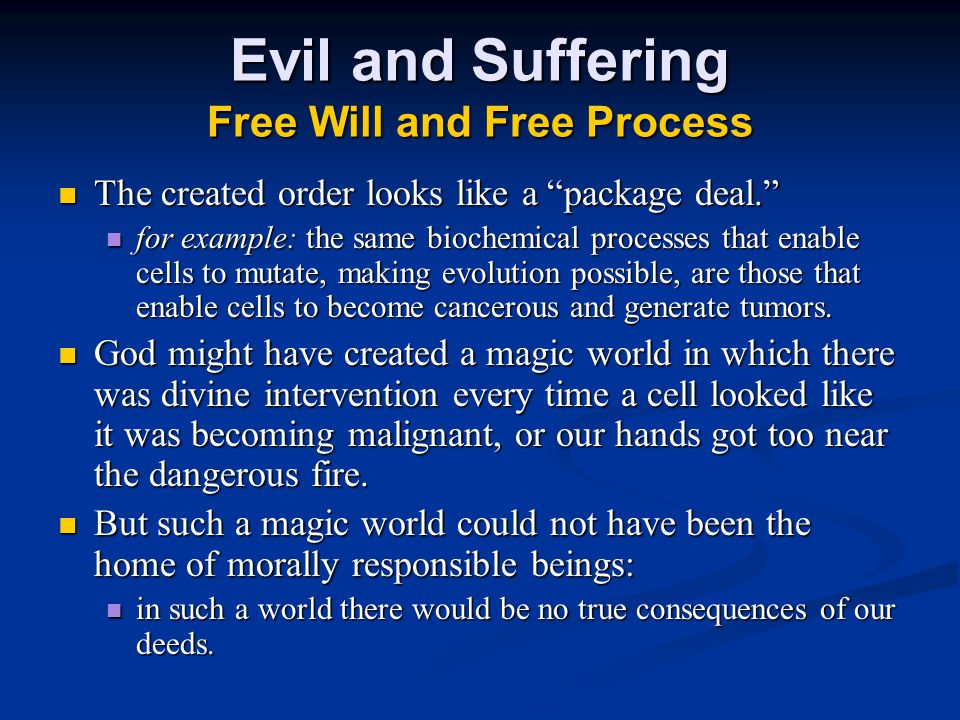 Evil and Suffering Free Will and Free Process The created order looks like a package deal. The created order looks like a package deal. for example: the same biochemical processes that enable cells to mutate, making evolution possible, are those that enable cells to become cancerous and generate tumors.