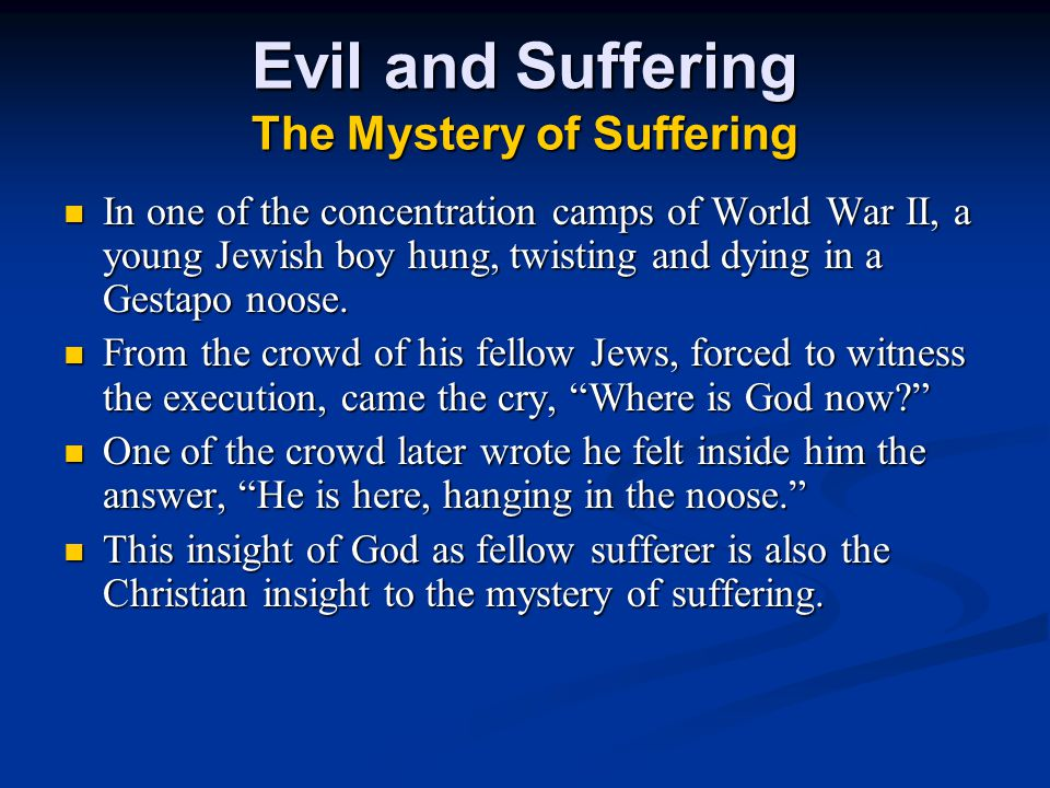 Evil and Suffering The Mystery of Suffering In one of the concentration camps of World War II, a young Jewish boy hung, twisting and dying in a Gestapo noose.
