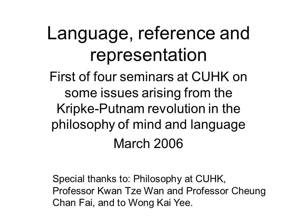 Language, reference and representation First of four seminars at CUHK on some issues arising from the Kripke-Putnam revolution in the philosophy of mind and language March 2006 Special thanks to: Philosophy at CUHK, Professor Kwan Tze Wan and Professor Cheung Chan Fai, and to Wong Kai Yee.