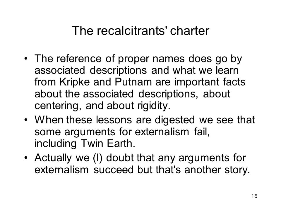 15 The recalcitrants charter The reference of proper names does go by associated descriptions and what we learn from Kripke and Putnam are important facts about the associated descriptions, about centering, and about rigidity.
