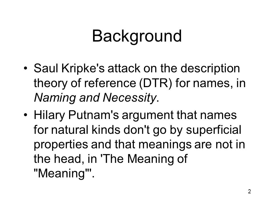 2 Background Saul Kripke s attack on the description theory of reference (DTR) for names, in Naming and Necessity.