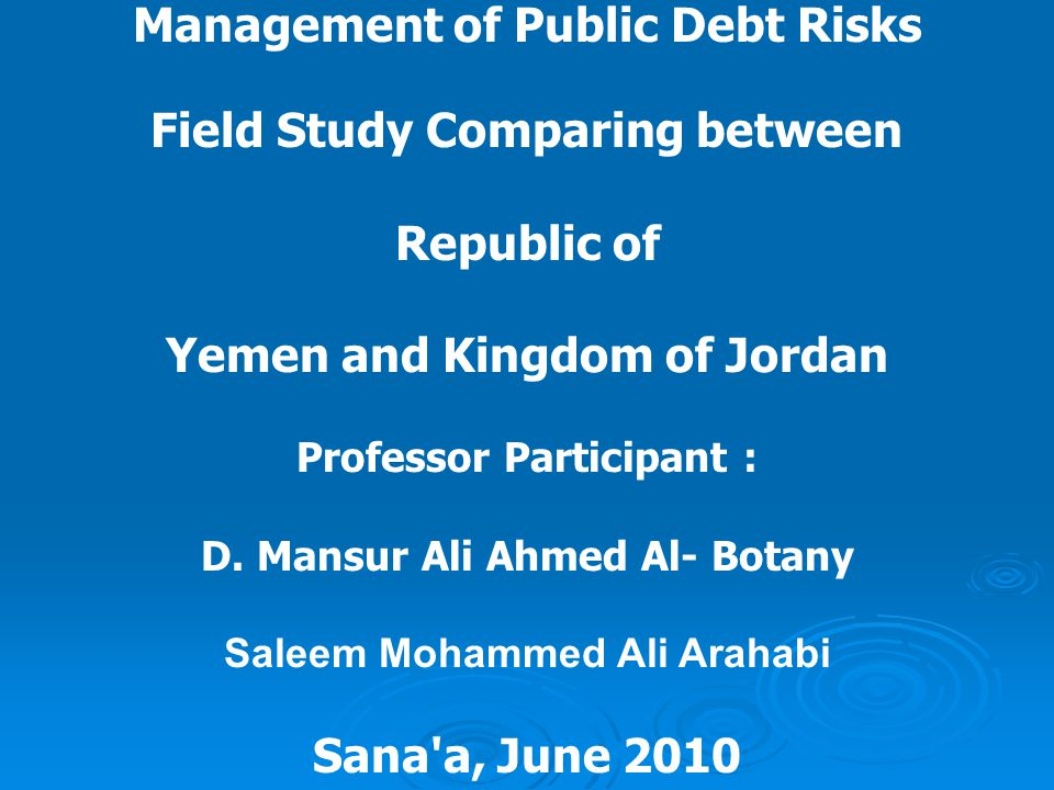 Management of Public Debt Risks Field Study Comparing between Republic of Yemen and Kingdom of Jordan Professor Participant : D.