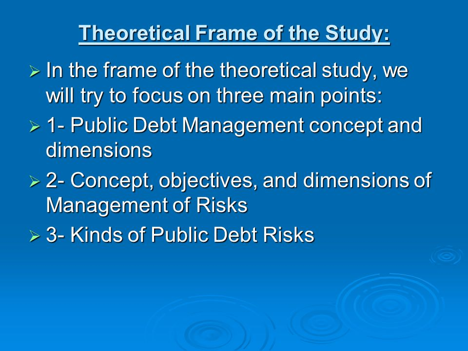Theoretical Frame of the Study:  In the frame of the theoretical study, we will try to focus on three main points:  1- Public Debt Management concept and dimensions  2- Concept, objectives, and dimensions of Management of Risks  3- Kinds of Public Debt Risks