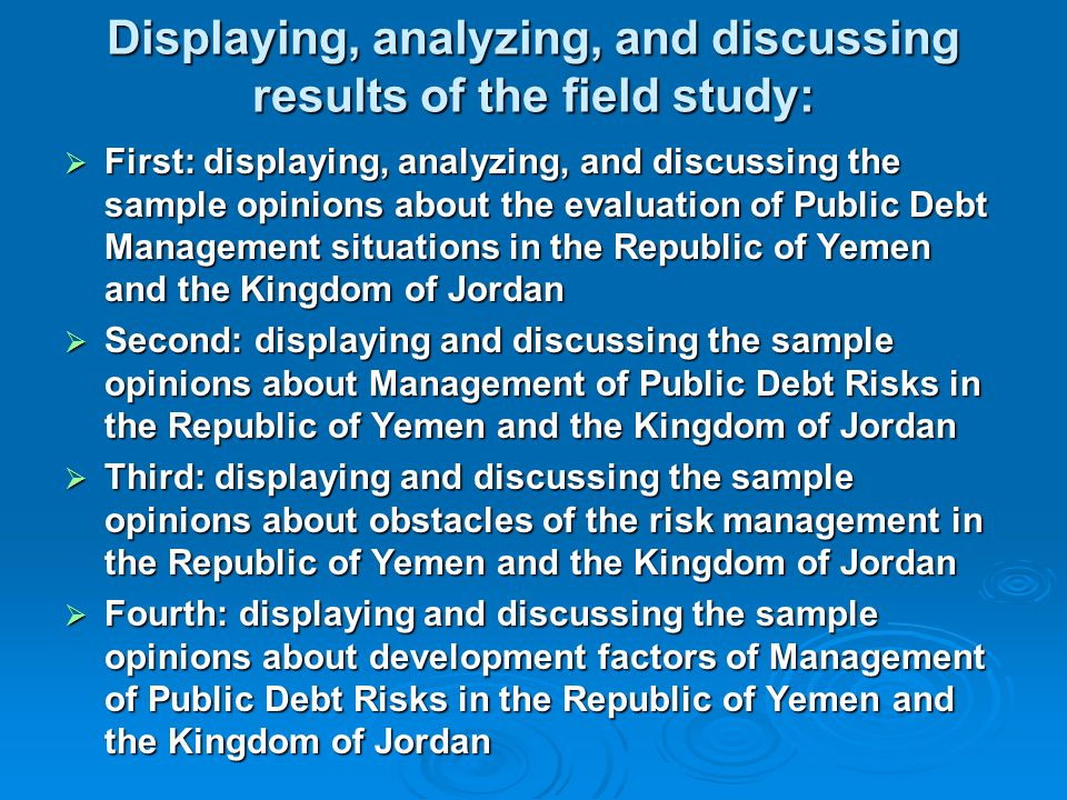 Displaying, analyzing, and discussing results of the field study:  First: displaying, analyzing, and discussing the sample opinions about the evaluation of Public Debt Management situations in the Republic of Yemen and the Kingdom of Jordan  Second: displaying and discussing the sample opinions about Management of Public Debt Risks in the Republic of Yemen and the Kingdom of Jordan  Third: displaying and discussing the sample opinions about obstacles of the risk management in the Republic of Yemen and the Kingdom of Jordan  Fourth: displaying and discussing the sample opinions about development factors of Management of Public Debt Risks in the Republic of Yemen and the Kingdom of Jordan