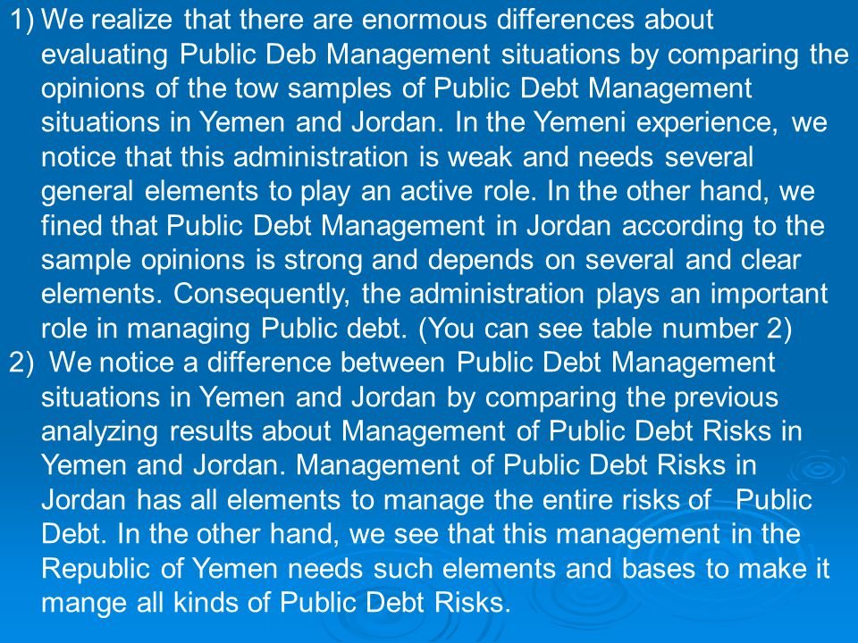 1)We realize that there are enormous differences about evaluating Public Deb Management situations by comparing the opinions of the tow samples of Public Debt Management situations in Yemen and Jordan.